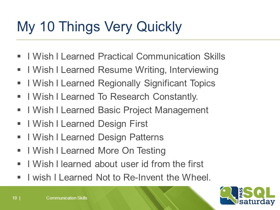 My 10 Things Very Quickly  I Wish I Learned Practical Communication Skills  I Wish I Learned Resume Writing, Interviewing  I Wish I Learned Regionally Significant Topics  I Wish I Learned To Research Constantly.