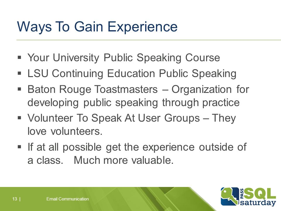 Ways To Gain Experience  Your University Public Speaking Course  LSU Continuing Education Public Speaking  Baton Rouge Toastmasters – Organization for developing public speaking through practice  Volunteer To Speak At User Groups – They love volunteers.