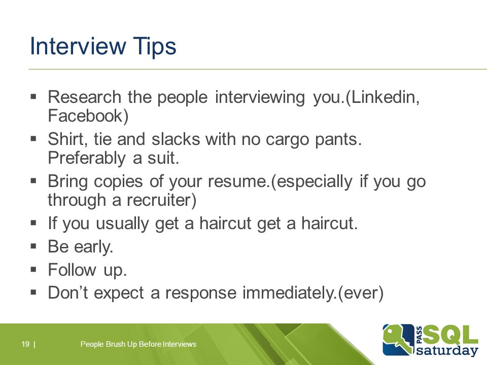  Research the people interviewing you.(Linkedin, Facebook)  Shirt, tie and slacks with no cargo pants.