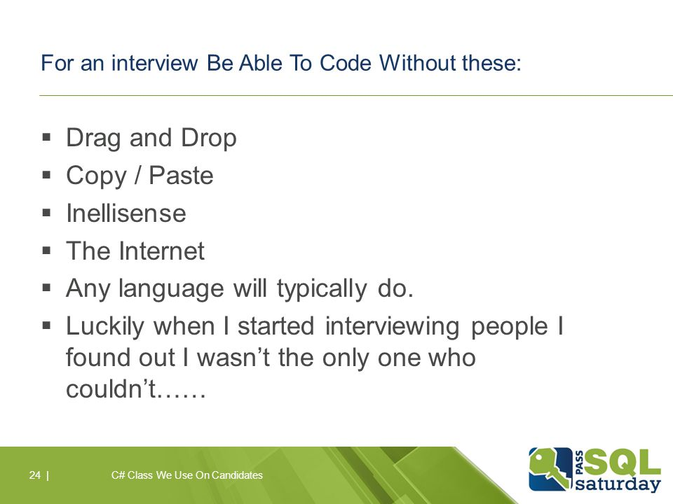 For an interview Be Able To Code Without these:  Drag and Drop  Copy / Paste  Inellisense  The Internet  Any language will typically do.
