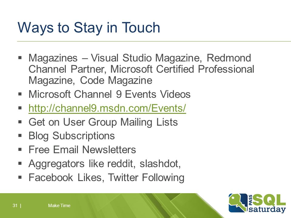 Ways to Stay in Touch  Magazines – Visual Studio Magazine, Redmond Channel Partner, Microsoft Certified Professional Magazine, Code Magazine  Microsoft Channel 9 Events Videos  http://channel9.msdn.com/Events/ http://channel9.msdn.com/Events/  Get on User Group Mailing Lists  Blog Subscriptions  Free Email Newsletters  Aggregators like reddit, slashdot,  Facebook Likes, Twitter Following Make Time31 |