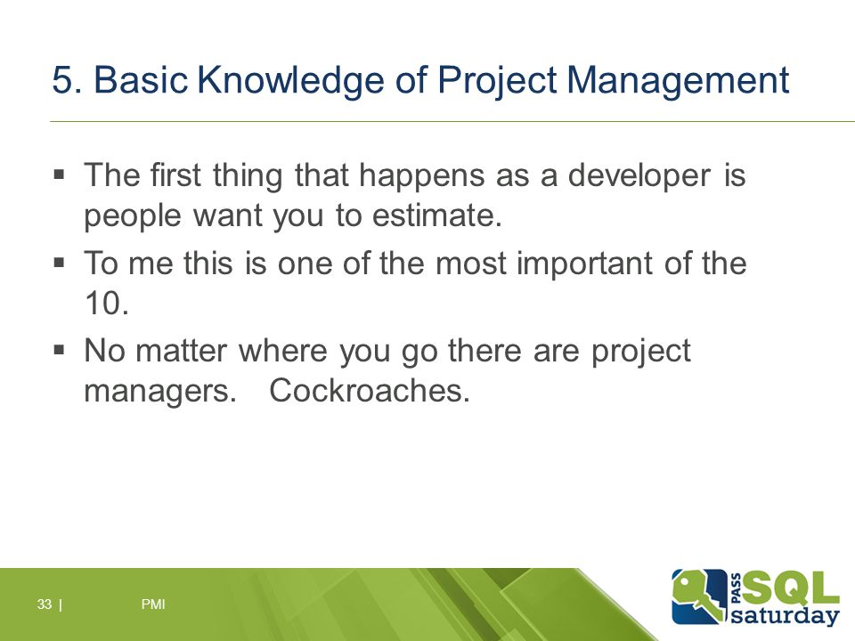 5. Basic Knowledge of Project Management  The first thing that happens as a developer is people want you to estimate.  To me this is one of the most