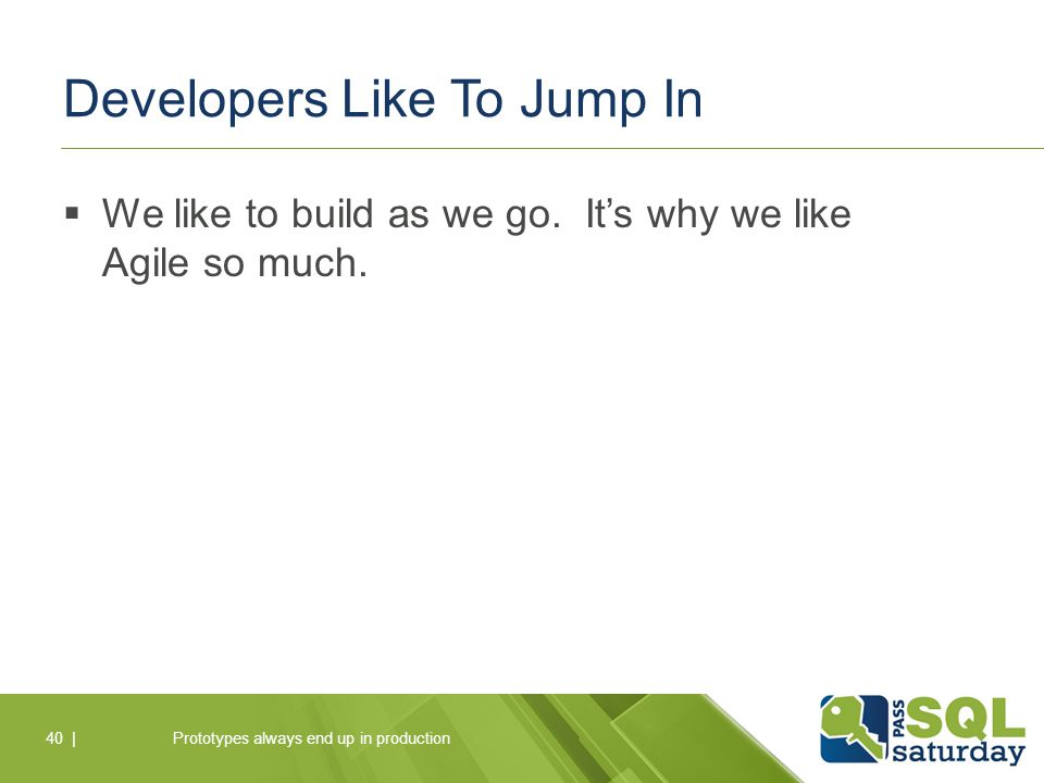 Developers Like To Jump In  We like to build as we go.