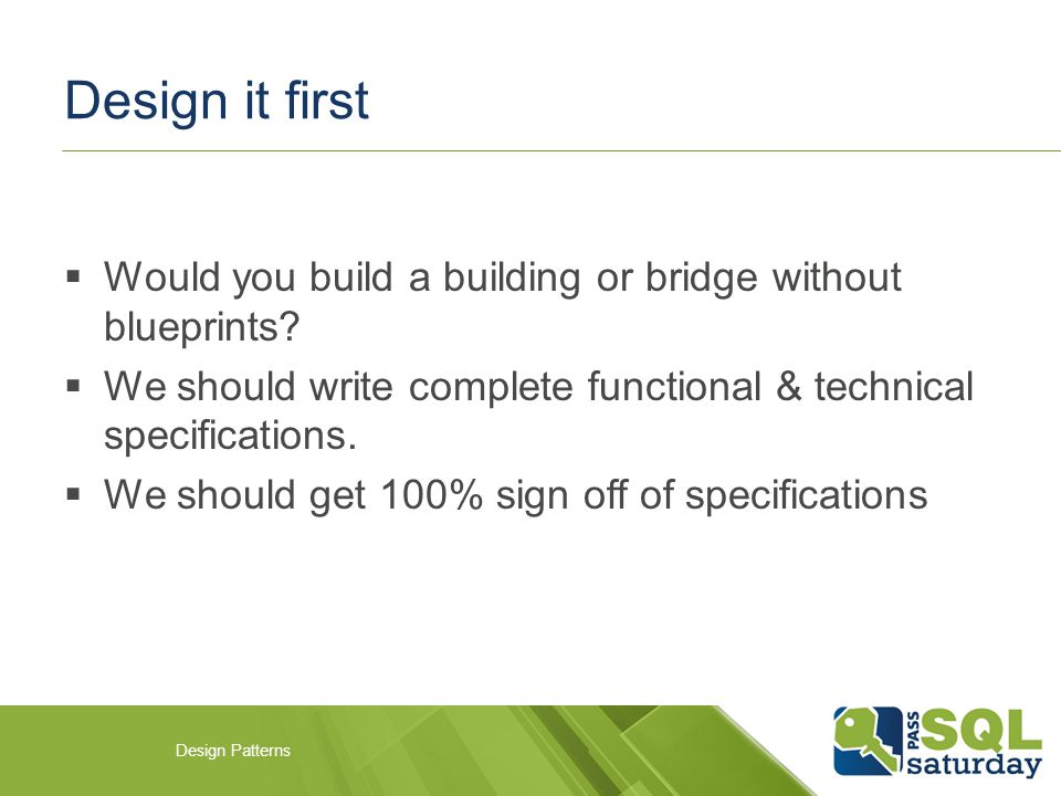 Design it first  Would you build a building or bridge without blueprints.