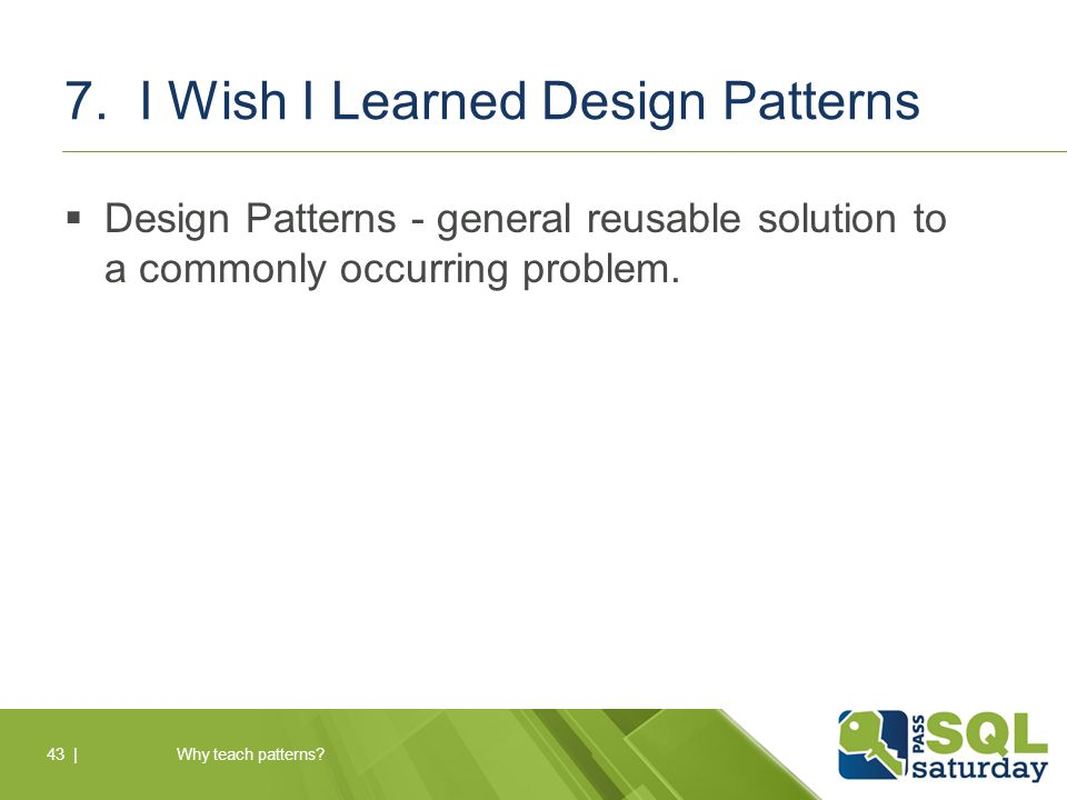 7. I Wish I Learned Design Patterns  Design Patterns - general reusable solution to a commonly occurring problem. Why teach patterns?43  