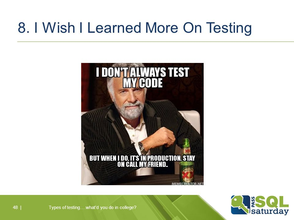 8. I Wish I Learned More On Testing Types of testing….what'd you do in college?48 |