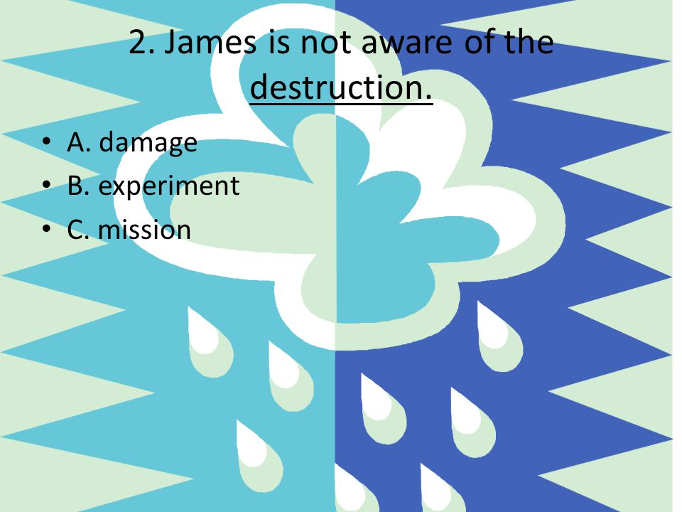 2. James is not aware of the destruction. A. damage B. experiment C. mission