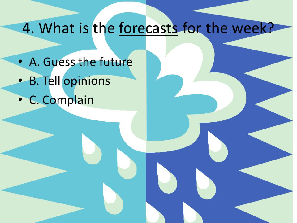 4. What is the forecasts for the week? A. Guess the future B. Tell opinions C. Complain
