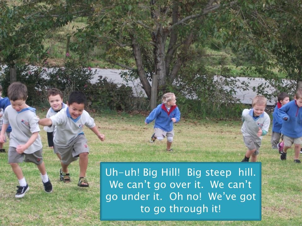 Uh-uh! Big Hill! Big steep hill. We can't go over it. We can't go under it. Oh no! We've got to go through it!