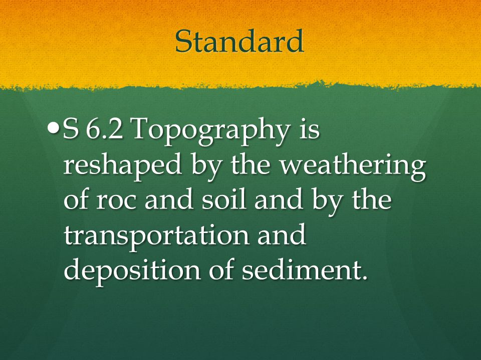 Standard S 6.2 Topography is reshaped by the weathering of roc and soil and by the transportation and deposition of sediment. S 6.2 Topography is resh