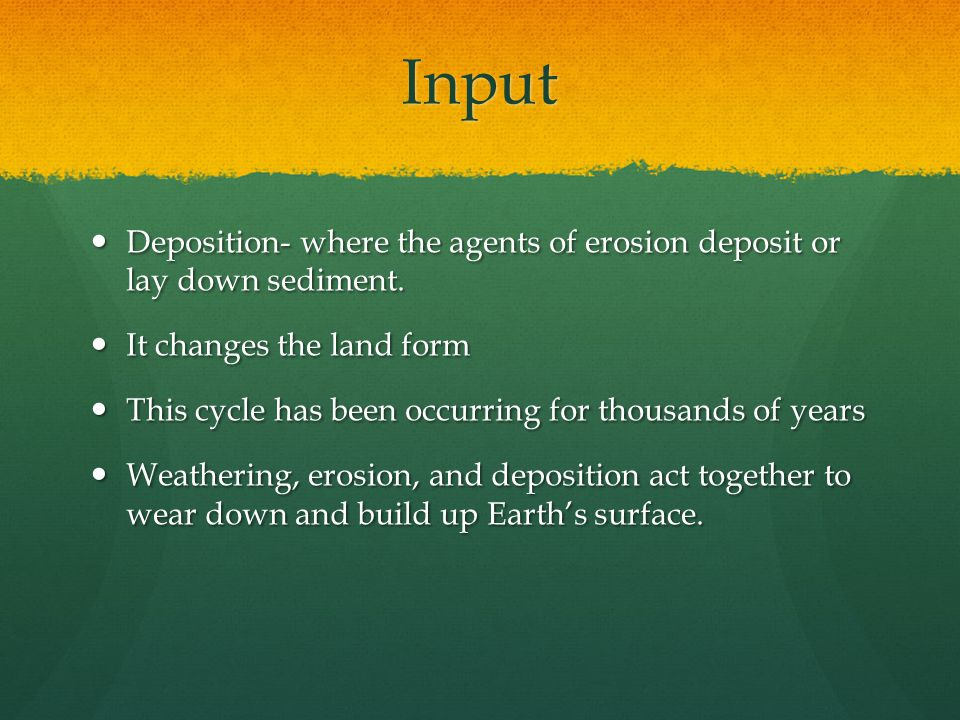 Input Deposition- where the agents of erosion deposit or lay down sediment. Deposition- where the agents of erosion deposit or lay down sediment. It c
