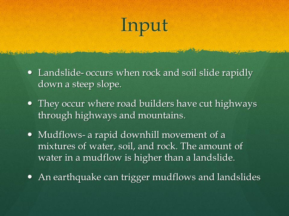 Input Landslide- occurs when rock and soil slide rapidly down a steep slope. Landslide- occurs when rock and soil slide rapidly down a steep slope. Th