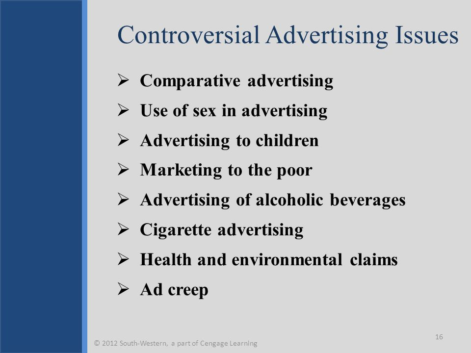 Controversial Advertising Issues  Comparative advertising  Use of sex in advertising  Advertising to children  Marketing to the poor  Advertising of alcoholic beverages  Cigarette advertising  Health and environmental claims  Ad creep 16 © 2012 South-Western, a part of Cengage Learning