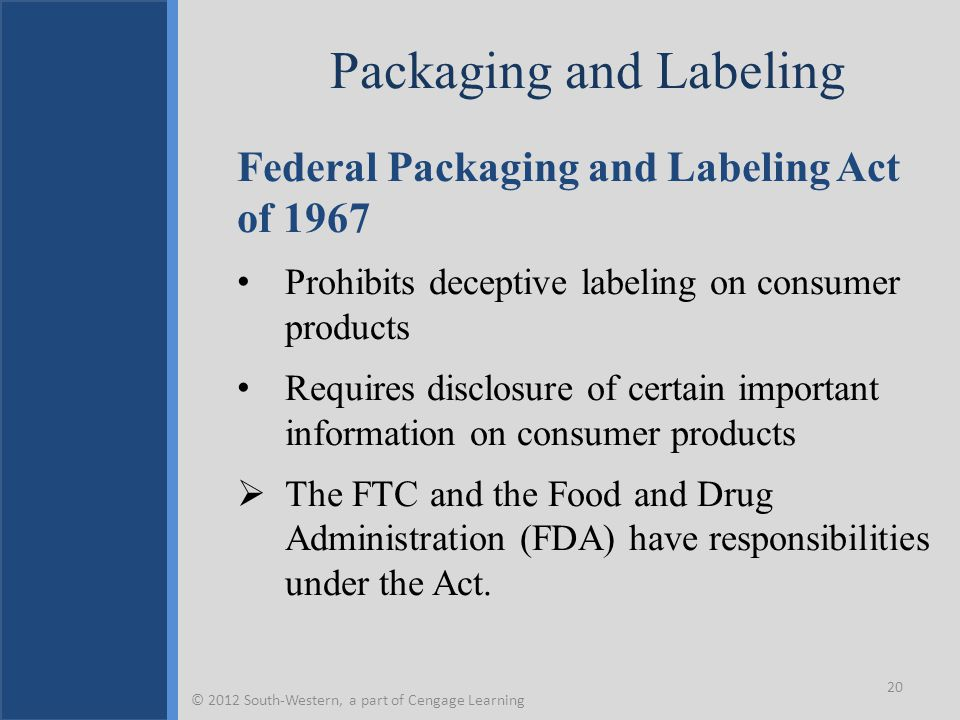 Packaging and Labeling Federal Packaging and Labeling Act of 1967 Prohibits deceptive labeling on consumer products Requires disclosure of certain important information on consumer products  The FTC and the Food and Drug Administration (FDA) have responsibilities under the Act.