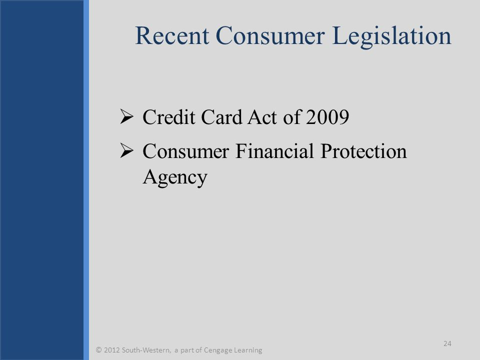Recent Consumer Legislation  Credit Card Act of 2009  Consumer Financial Protection Agency 24 © 2012 South-Western, a part of Cengage Learning
