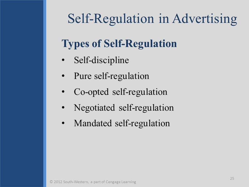 Self-Regulation in Advertising Types of Self-Regulation Self-discipline Pure self-regulation Co-opted self-regulation Negotiated self-regulation Mandated self-regulation 25 © 2012 South-Western, a part of Cengage Learning
