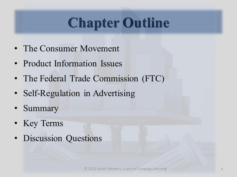 Chapter Outline The Consumer Movement Product Information Issues The Federal Trade Commission (FTC) Self-Regulation in Advertising Summary Key Terms Discussion Questions 4 © 2012 South-Western, a part of Cengage Learning