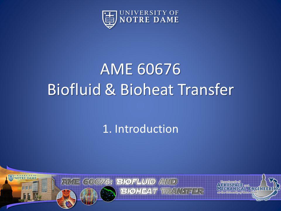 AME 60676 Biofluid & Bioheat Transfer 1. Introduction