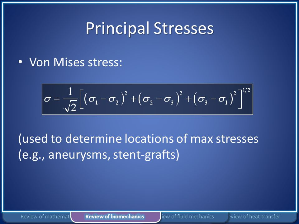 Principal Stresses Von Mises stress: (used to determine locations of max stresses (e.g., aneurysms, stent-grafts) Review of heat transferReview of flu