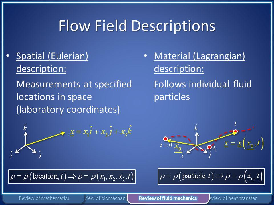 Flow Field Descriptions Spatial (Eulerian) description: Measurements at specified locations in space (laboratory coordinates) Material (Lagrangian) de