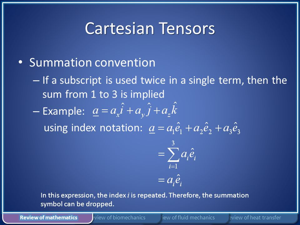 Cartesian Tensors Summation convention – If a subscript is used twice in a single term, then the sum from 1 to 3 is implied – Example: using index not