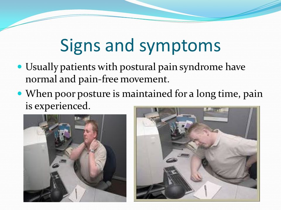 Signs and symptoms Usually patients with postural pain syndrome have normal and pain-free movement. When poor posture is maintained for a long time, p