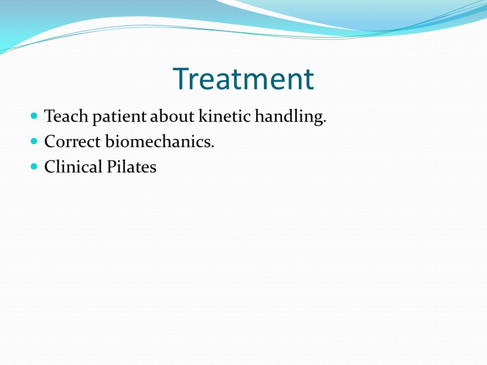 Treatment Teach patient about kinetic handling. Correct biomechanics. Clinical Pilates