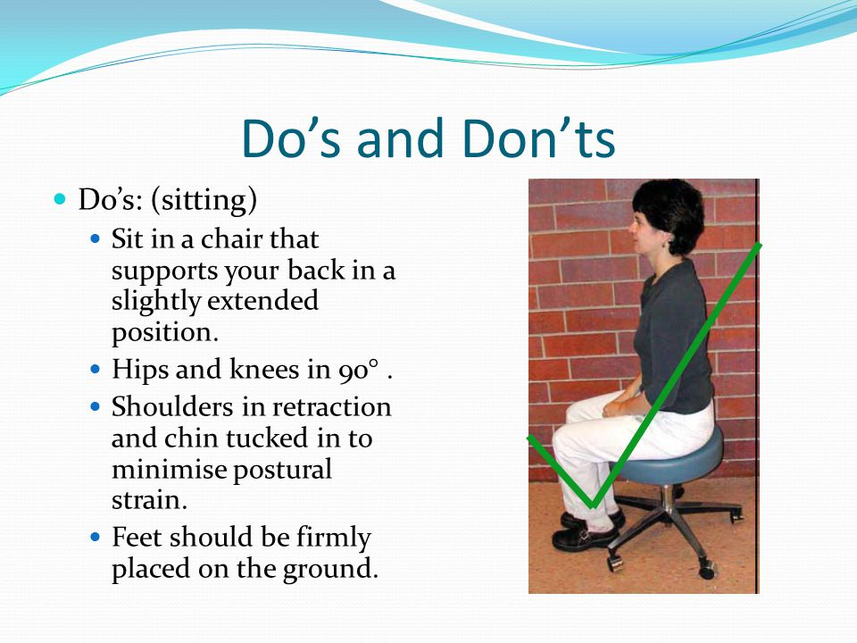 Do's and Don'ts Do's: (sitting) Sit in a chair that supports your back in a slightly extended position. Hips and knees in 90°. Shoulders in retraction