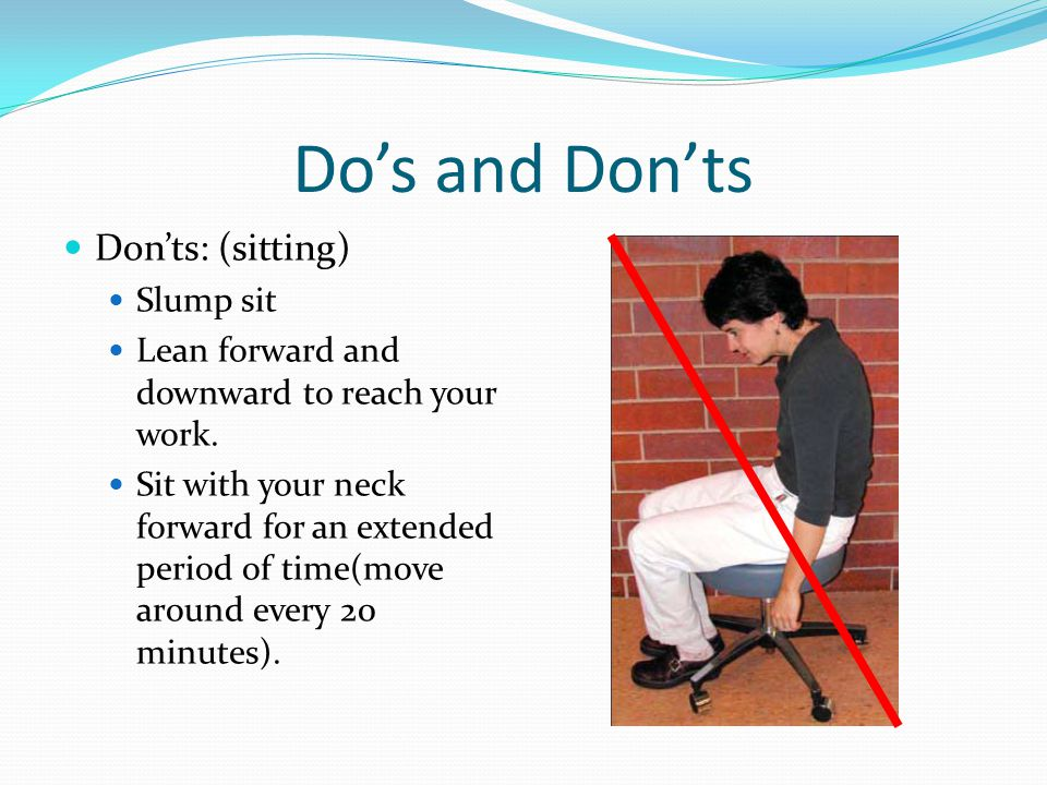 Do's and Don'ts Don'ts: (sitting) Slump sit Lean forward and downward to reach your work. Sit with your neck forward for an extended period of time(mo