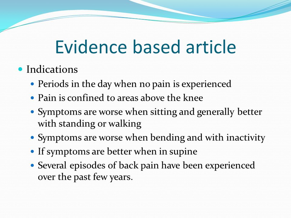 Evidence based article Indications Periods in the day when no pain is experienced Pain is confined to areas above the knee Symptoms are worse when sit