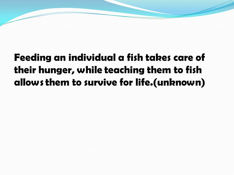Feeding an individual a fish takes care of their hunger, while teaching them to fish allows them to survive for life.(unknown)