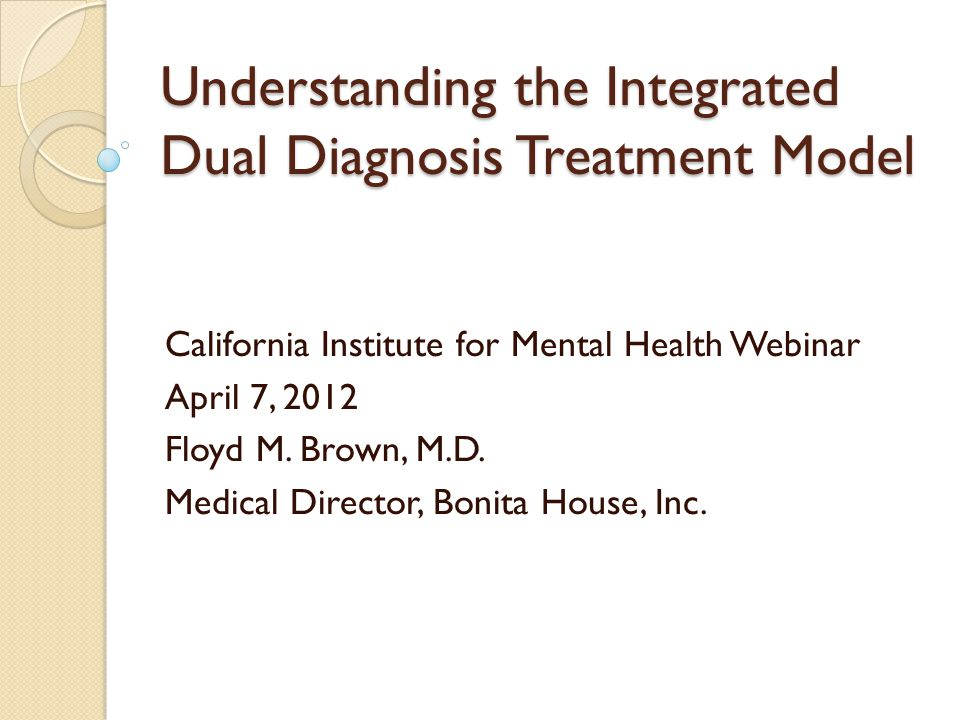 Understanding the Integrated Dual Diagnosis Treatment Model California Institute for Mental Health Webinar April 7, 2012 Floyd M. Brown, M.D. Medical