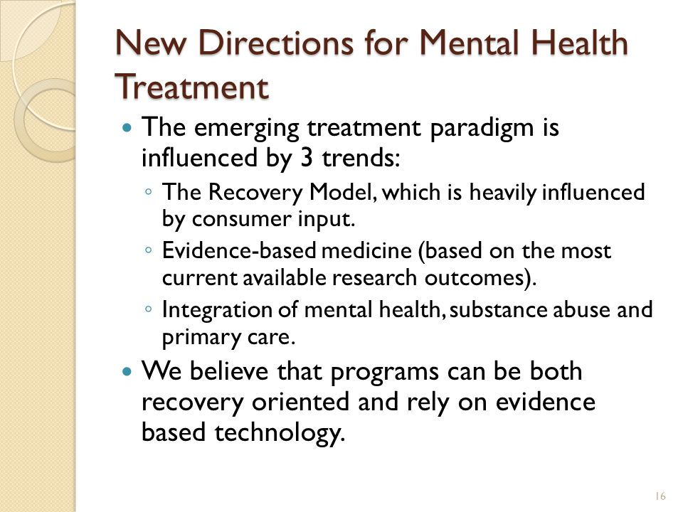 New Directions for Mental Health Treatment The emerging treatment paradigm is influenced by 3 trends: ◦ The Recovery Model, which is heavily influence