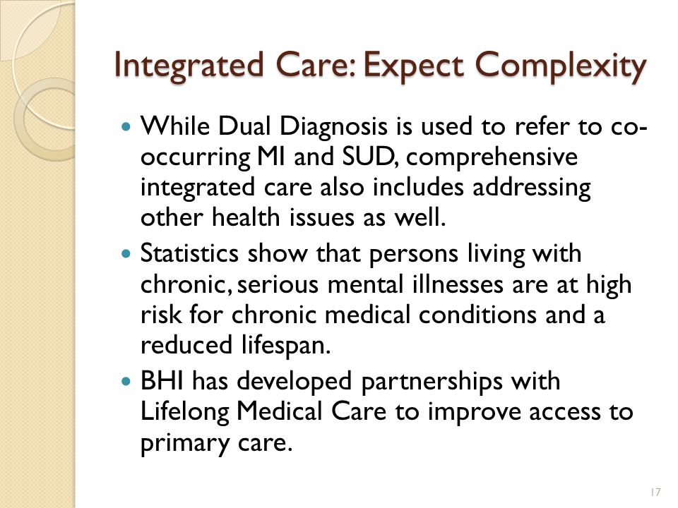 Integrated Care: Expect Complexity While Dual Diagnosis is used to refer to co- occurring MI and SUD, comprehensive integrated care also includes addr