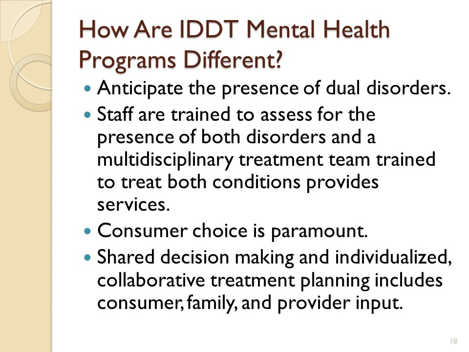 How Are IDDT Mental Health Programs Different? Anticipate the presence of dual disorders. Staff are trained to assess for the presence of both disorde