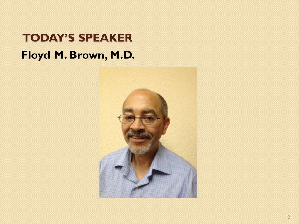 TODAY'S SPEAKER Floyd M. Brown, M.D. 2