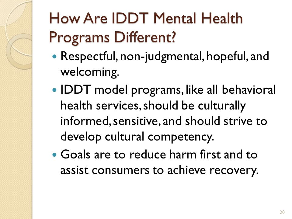 How Are IDDT Mental Health Programs Different? Respectful, non-judgmental, hopeful, and welcoming. IDDT model programs, like all behavioral health ser