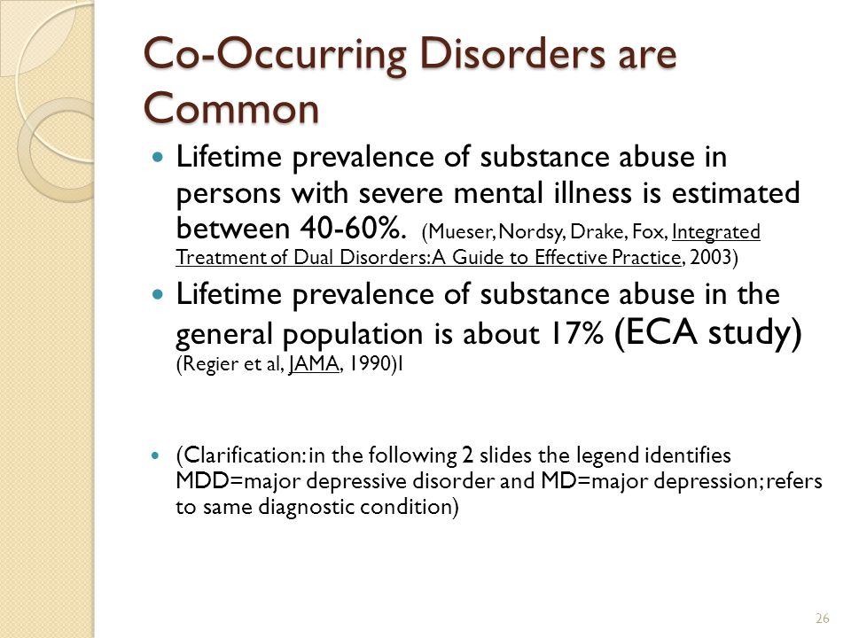 Co-Occurring Disorders are Common Lifetime prevalence of substance abuse in persons with severe mental illness is estimated between 40-60%. (Mueser, N