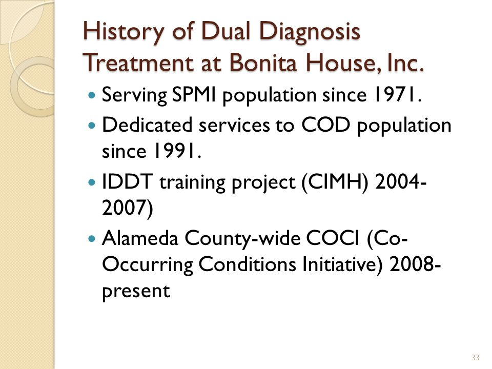 History of Dual Diagnosis Treatment at Bonita House, Inc. Serving SPMI population since 1971. Dedicated services to COD population since 1991. IDDT tr