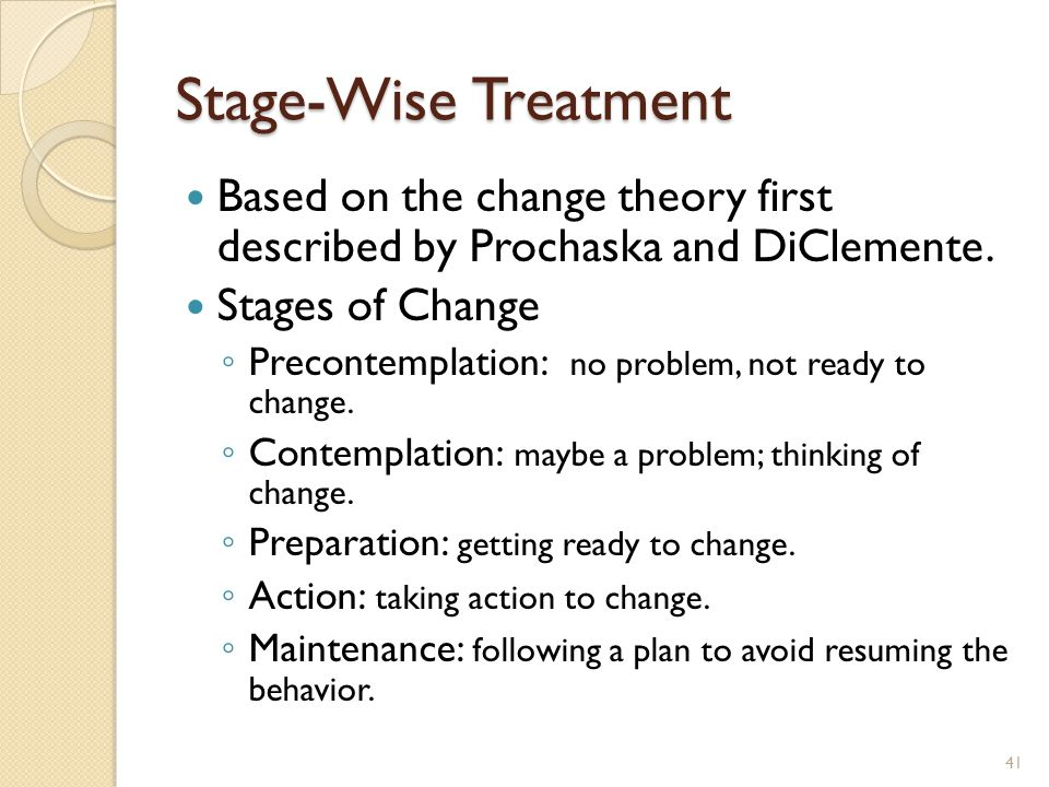 Stage-Wise Treatment Based on the change theory first described by Prochaska and DiClemente. Stages of Change ◦ Precontemplation: no problem, not read