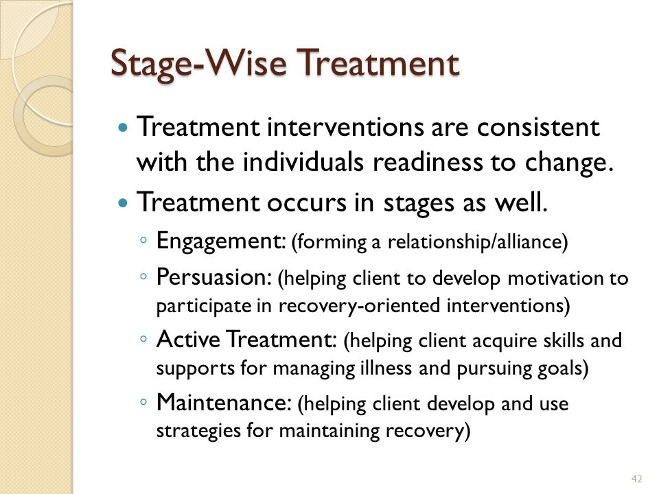 Stage-Wise Treatment Treatment interventions are consistent with the individuals readiness to change. Treatment occurs in stages as well. ◦ Engagement