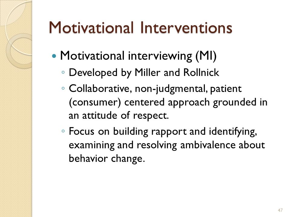 Motivational Interventions Motivational interviewing (MI) ◦ Developed by Miller and Rollnick ◦ Collaborative, non-judgmental, patient (consumer) cente