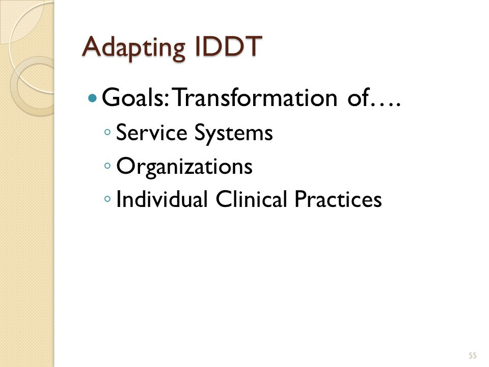 Adapting IDDT Goals: Transformation of…. ◦ Service Systems ◦ Organizations ◦ Individual Clinical Practices 55
