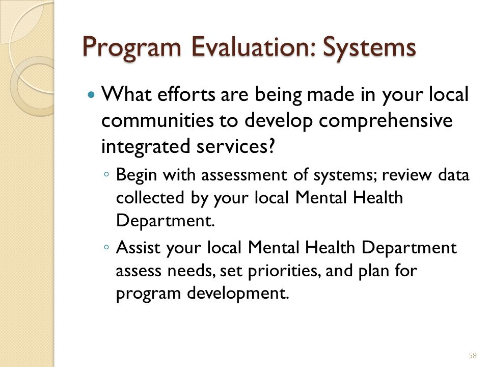 Program Evaluation: Systems What efforts are being made in your local communities to develop comprehensive integrated services? ◦ Begin with assessmen