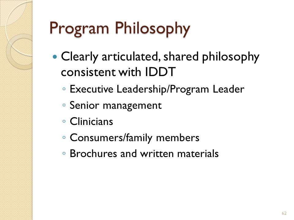 Program Philosophy Clearly articulated, shared philosophy consistent with IDDT ◦ Executive Leadership/Program Leader ◦ Senior management ◦ Clinicians
