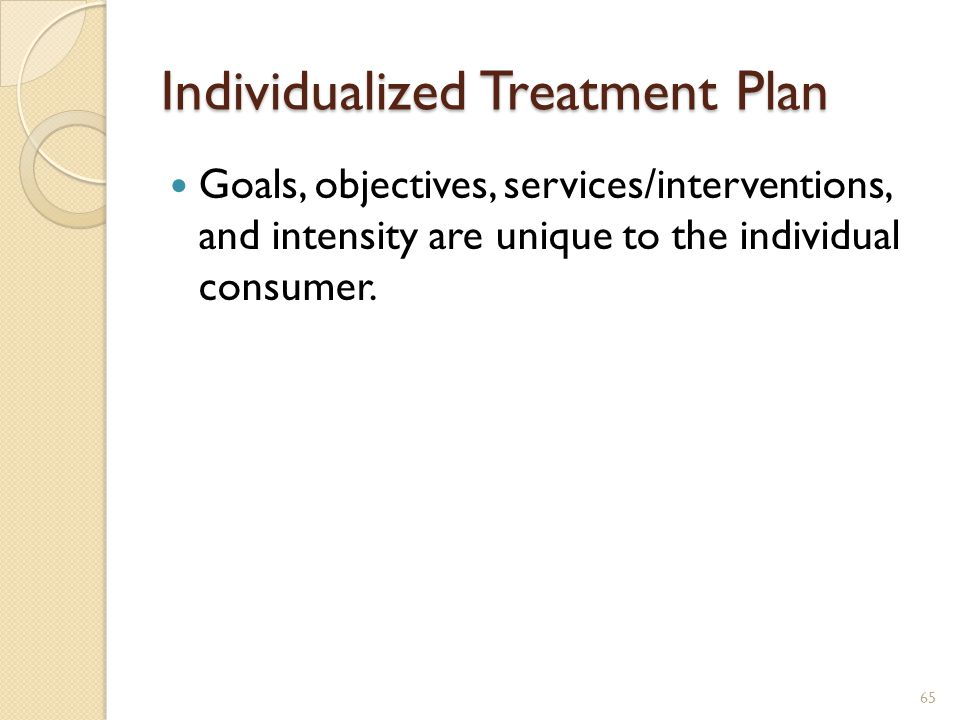 Individualized Treatment Plan Goals, objectives, services/interventions, and intensity are unique to the individual consumer. 65