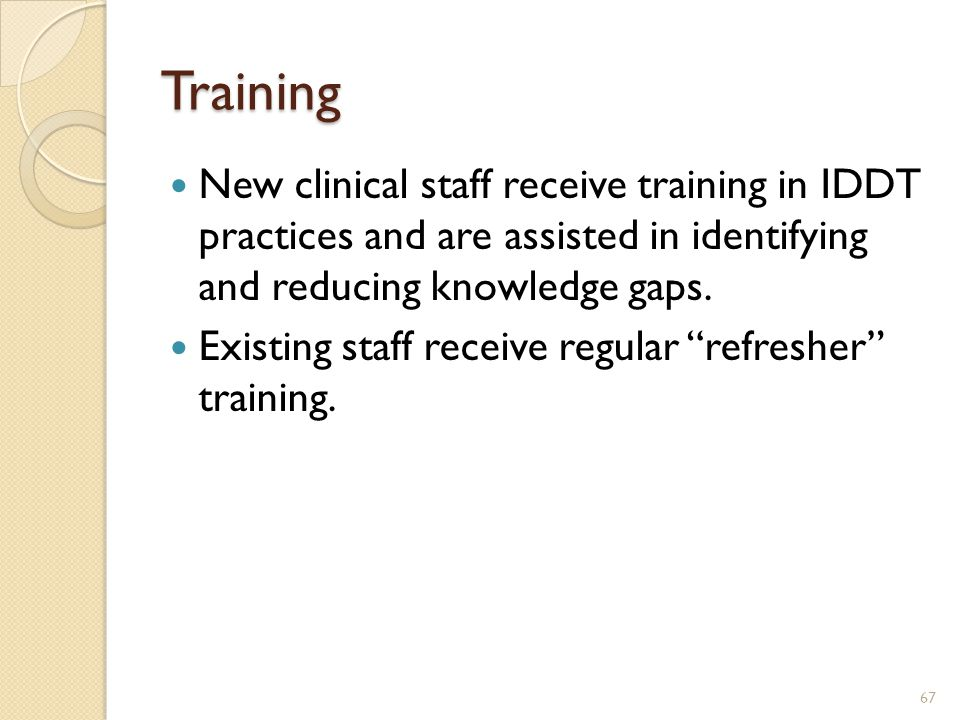 Training New clinical staff receive training in IDDT practices and are assisted in identifying and reducing knowledge gaps. Existing staff receive reg