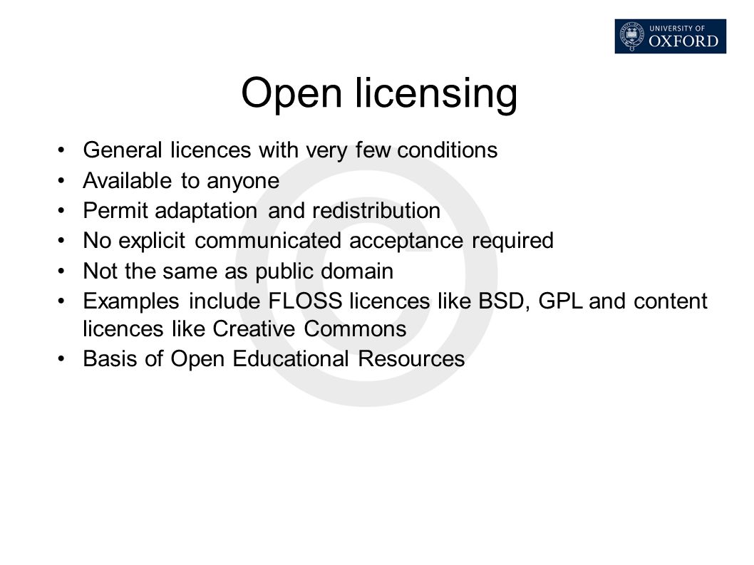 Open licensing General licences with very few conditions Available to anyone Permit adaptation and redistribution No explicit communicated acceptance
