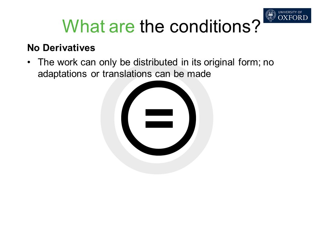 What are the conditions? No Derivatives The work can only be distributed in its original form; no adaptations or translations can be made