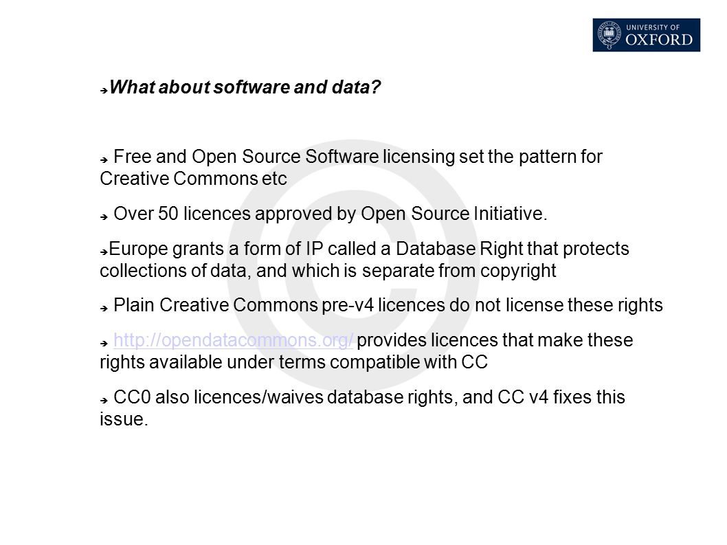  What about software and data?  Free and Open Source Software licensing set the pattern for Creative Commons etc  Over 50 licences approved by Open